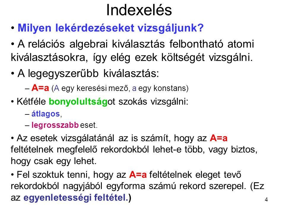 4 Indexelés Milyen lekérdezéseket vizsgáljunk? A relációs algebrai kiválasztás felbontható atomi kiválasztásokra, így elég ezek költségét vizsgálni. A
