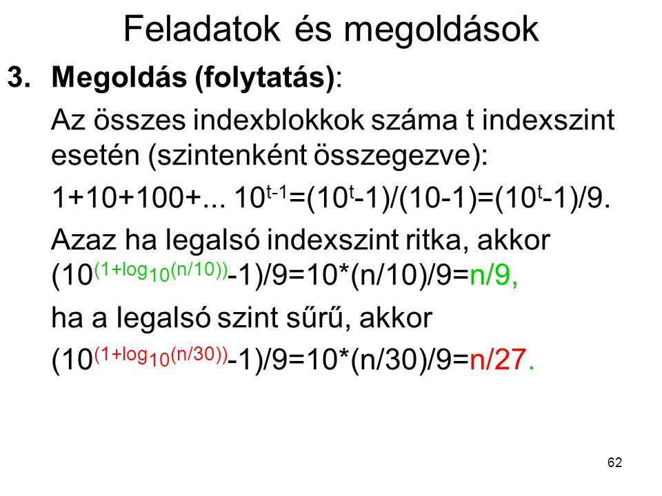 62 Feladatok és megoldások 3.Megoldás (folytatás): Az összes indexblokkok száma t indexszint esetén (szintenként összegezve): 1+10+100+... 10 t-1 =(10