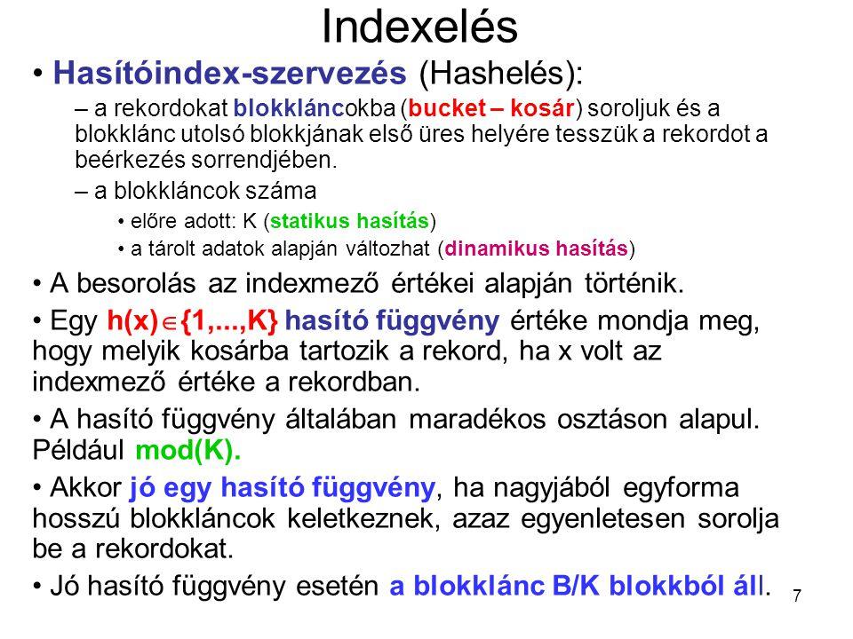 8 Indexelés Keresés (A=a) – ha az indexmező és keresési mező eltér, akkor kupac szervezést jelent, – ha az indexmező és keresési mező megegyezik, akkor csak elég a h(a) sorszámú kosarat végignézni, amely B/K blokkból álló kupacnak felel meg, azaz B/K legrosszabb esetben.