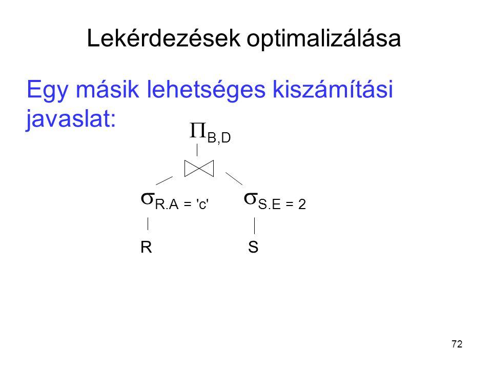 72 Egy másik lehetséges kiszámítási javaslat:  B,D  R.A = c  S.E = 2 R S Lekérdezések optimalizálása