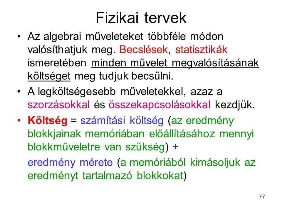 77 Fizikai tervek Az algebrai műveleteket többféle módon valósíthatjuk meg. Becslések, statisztikák ismeretében minden művelet megvalósításának költsé