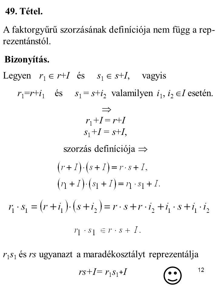 12 49. Tétel. A faktorgyűrű szorzásának definíciója nem függ a rep- rezentánstól. Bizonyítás. Legyen r 1  r+I és s 1  s+I, vagyis r 1 =r+i 1 és s 1