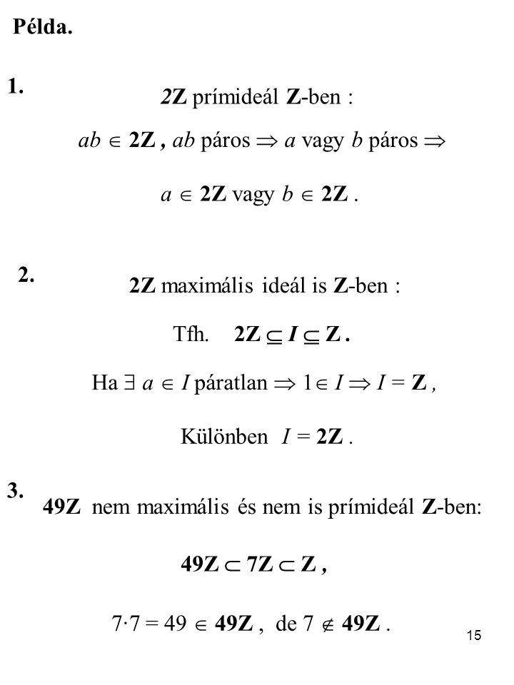15 Példa. 1. 2Z prímideál Z-ben : ab  2Z, ab páros  a vagy b páros  a  2Z vagy b  2Z. 2. 2Z maximális ideál is Z-ben : Tfh. 2Z  I  Z. Ha  a 