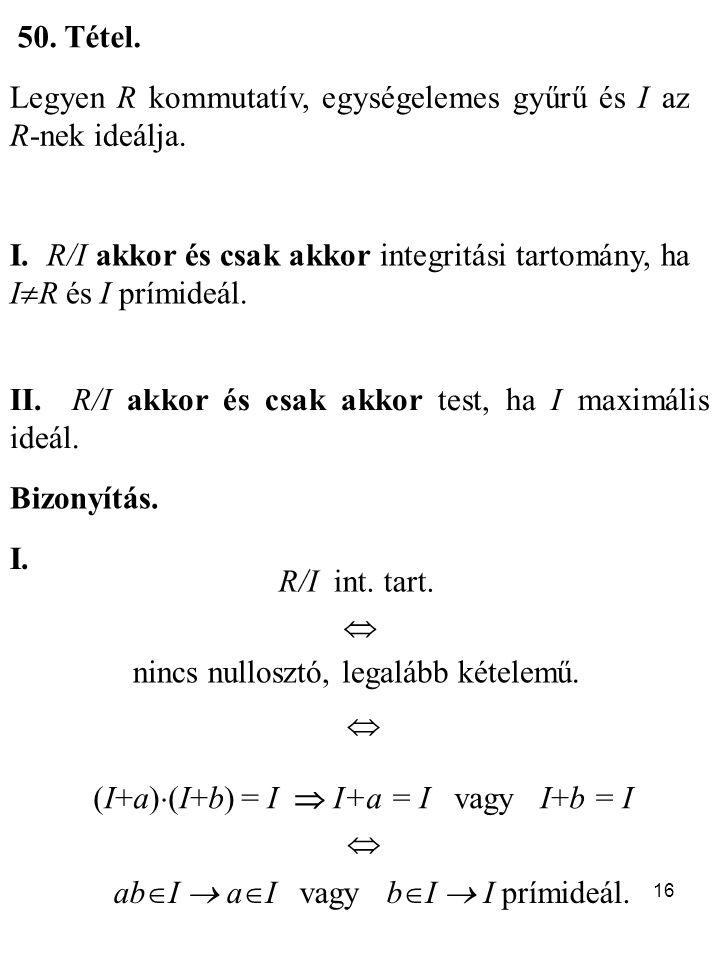 16 50. Tétel. Legyen R kommutatív, egységelemes gyűrű és I az R-nek ideálja. I. R/I akkor és csak akkor integritási tartomány, ha I  R és I prímideál