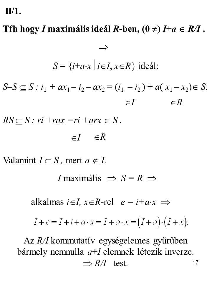 17 II/1. Tfh hogy I maximális ideál R-ben, (0  ) I+a  R/I.  S = {i+a  x  i  I, x  R} ideál: S–S  S : i 1 + ax 1 – i 2 – ax 2 = (i 1 – i 2 ) +