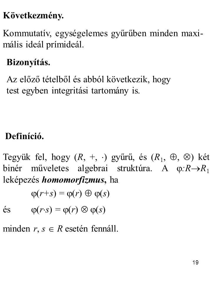 19 Következmény. Kommutatív, egységelemes gyűrűben minden maxi- mális ideál prímideál. Definíció. Tegyük fel, hogy (R, +,  ) gyűrű, és (R 1, ,  ) k
