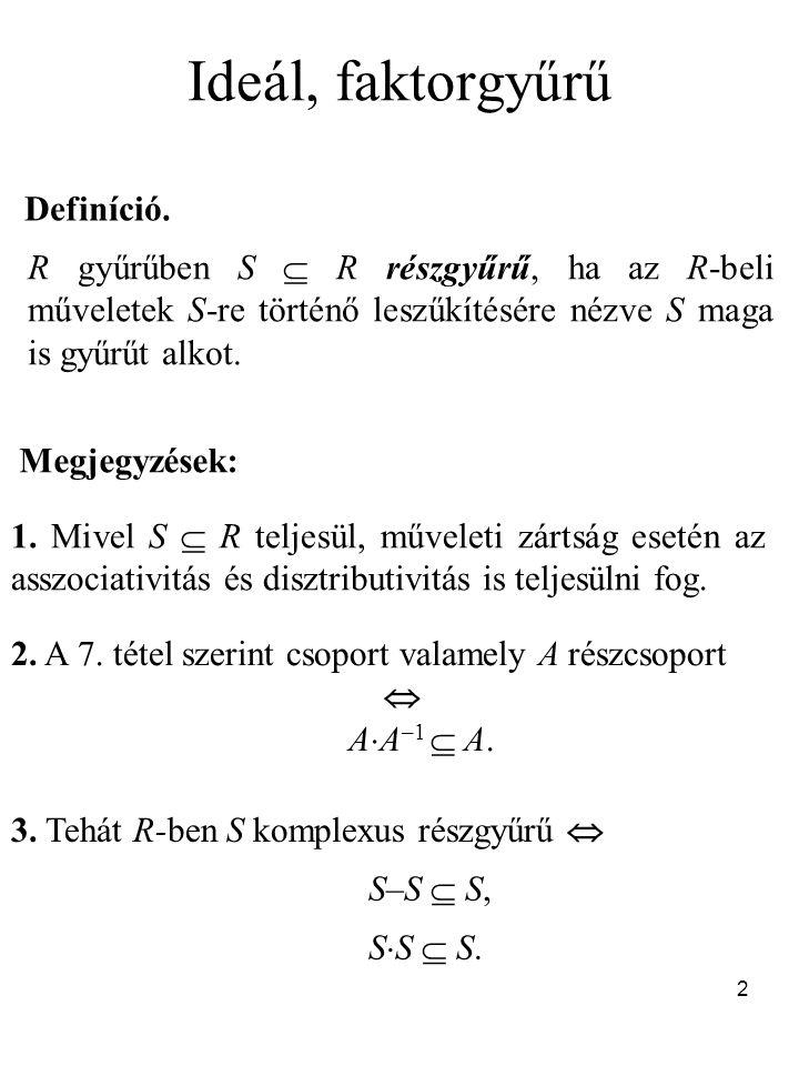 2 Ideál, faktorgyűrű Definíció. R gyűrűben S  R részgyűrű, ha az R-beli műveletek S-re történő leszűkítésére nézve S maga is gyűrűt alkot. Megjegyzés