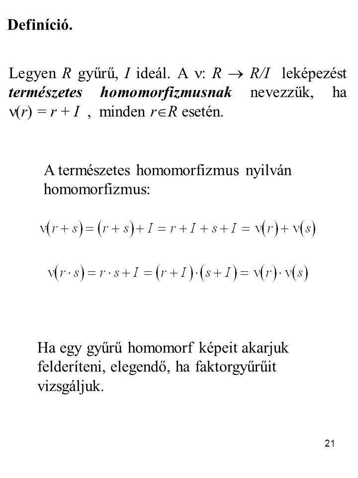 21 Definíció. Legyen R gyűrű, I ideál. A : R  R/I leképezést természetes homomorfizmusnak nevezzük, ha (r) = r + I, minden r  R esetén. A természete