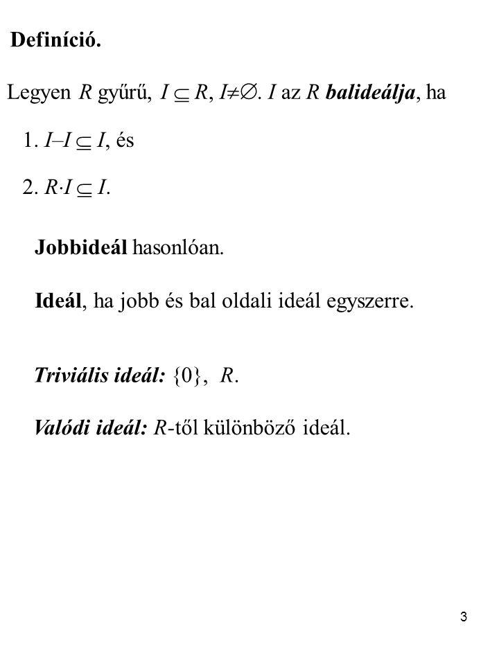 3 Definíció. Legyen R gyűrű, I  R, I . I az R balideálja, ha 1. I–I  I, és 2. R  I  I. Triviális ideál: {0}, R. Valódi ideál: R-től különböző id