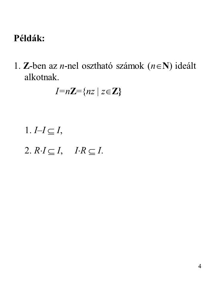 4 Példák: 1. Z-ben az n-nel osztható számok (n  N) ideált alkotnak. I=nZ={nz  z  Z} 1. I–I  I, 2. R  I  I, I  R  I.
