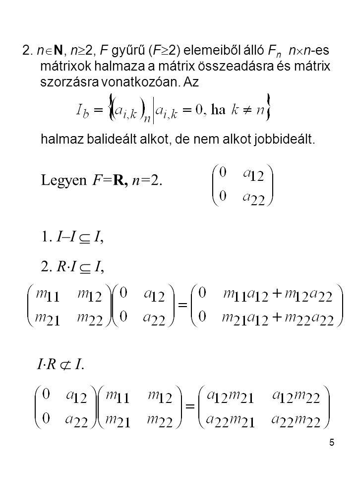 5 2. n  N, n  2, F gyűrű (F  2) elemeiből álló F n n  n-es mátrixok halmaza a mátrix összeadásra és mátrix szorzásra vonatkozóan. Az halmaz balide
