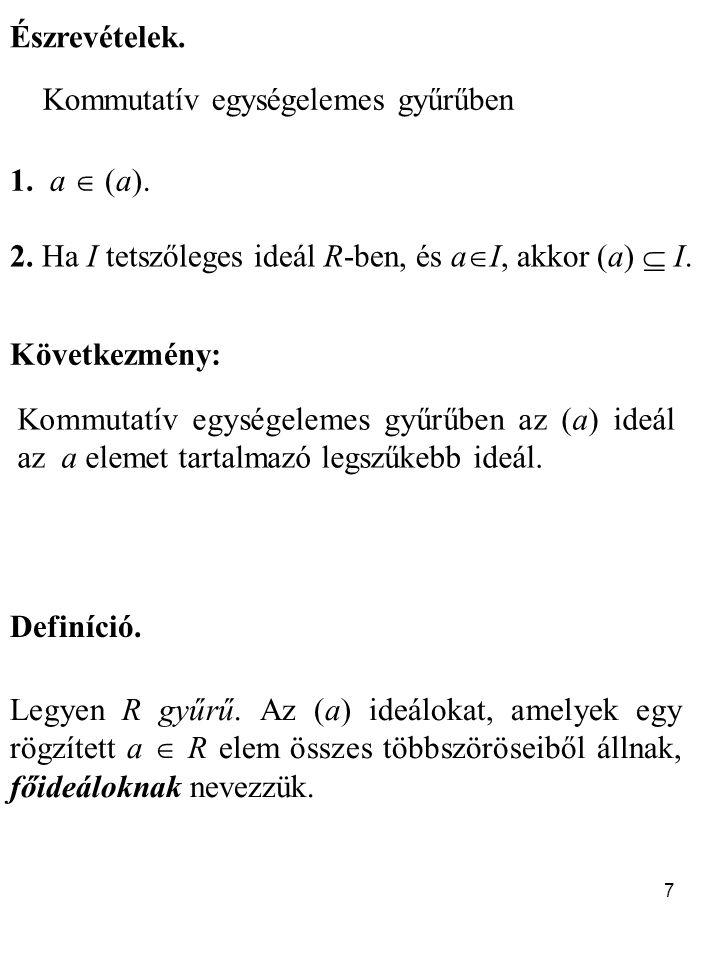 7 Észrevételek. 1. a  (a). 2. Ha I tetszőleges ideál R-ben, és a  I, akkor (a)  I. Következmény: Kommutatív egységelemes gyűrűben az (a) ideál az a
