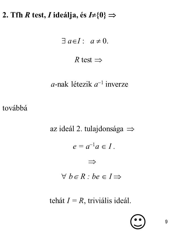 9 2. Tfh R test, I ideálja, és I  {0}   a  I : a  0. R test  a-nak létezik a –1 inverze továbbá az ideál 2. tulajdonsága  e = a –1 a  I.   b
