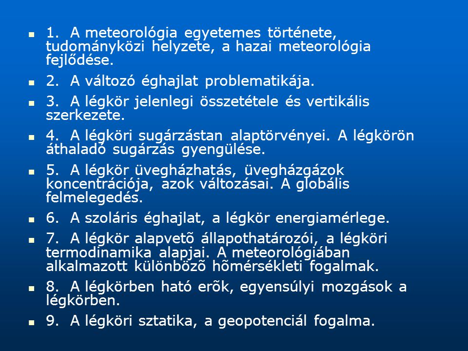 1. A meteorológia egyetemes története, tudományközi helyzete, a hazai meteorológia fejlődése. 2. A változó éghajlat problematikája. 3. A légkör jelenl