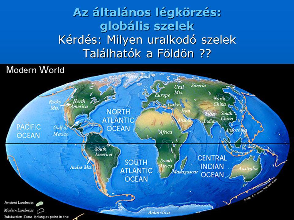 Az általános légkörzés: globális szelek Kérdés: Milyen uralkodó szelek Találhatók a Földön ??