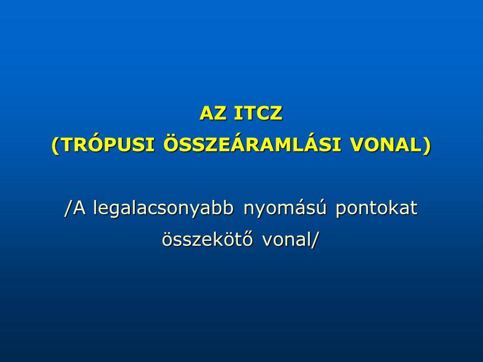 AZ ITCZ (TRÓPUSI ÖSSZEÁRAMLÁSI VONAL) /A legalacsonyabb nyomású pontokat összekötő vonal/