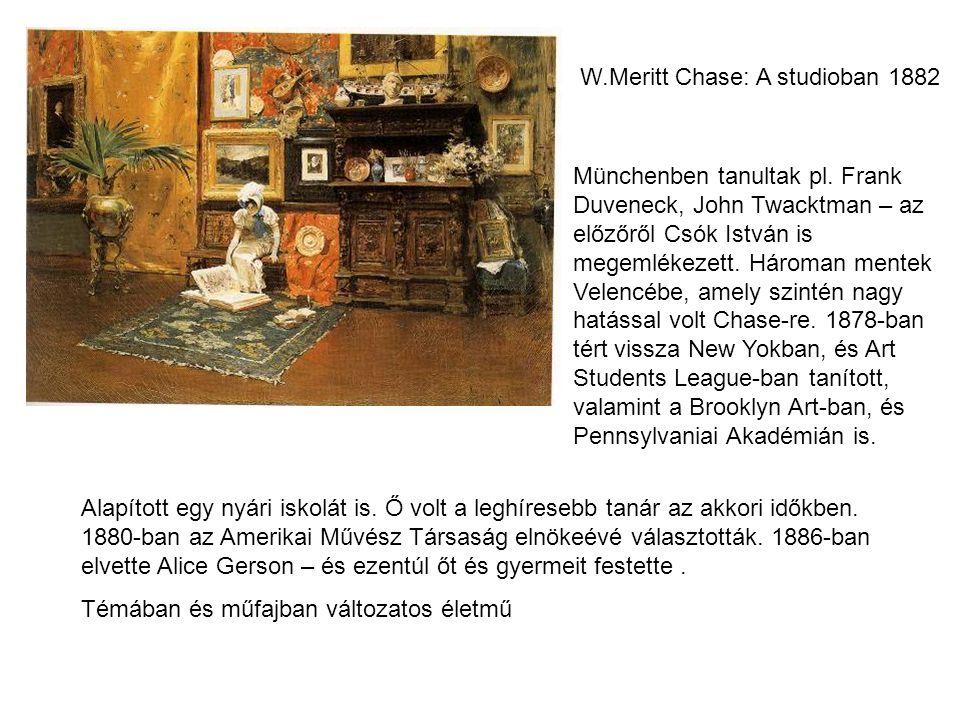 W.Meritt Chase: A studioban 1882 Münchenben tanultak pl. Frank Duveneck, John Twacktman – az előzőről Csók István is megemlékezett. Hároman mentek Vel