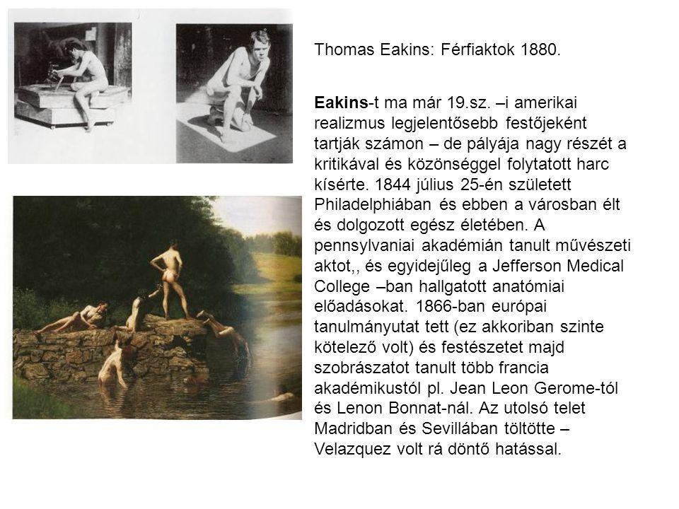 Thomas Eakins: Férfiaktok 1880. Eakins-t ma már 19.sz. –i amerikai realizmus legjelentősebb festőjeként tartják számon – de pályája nagy részét a krit