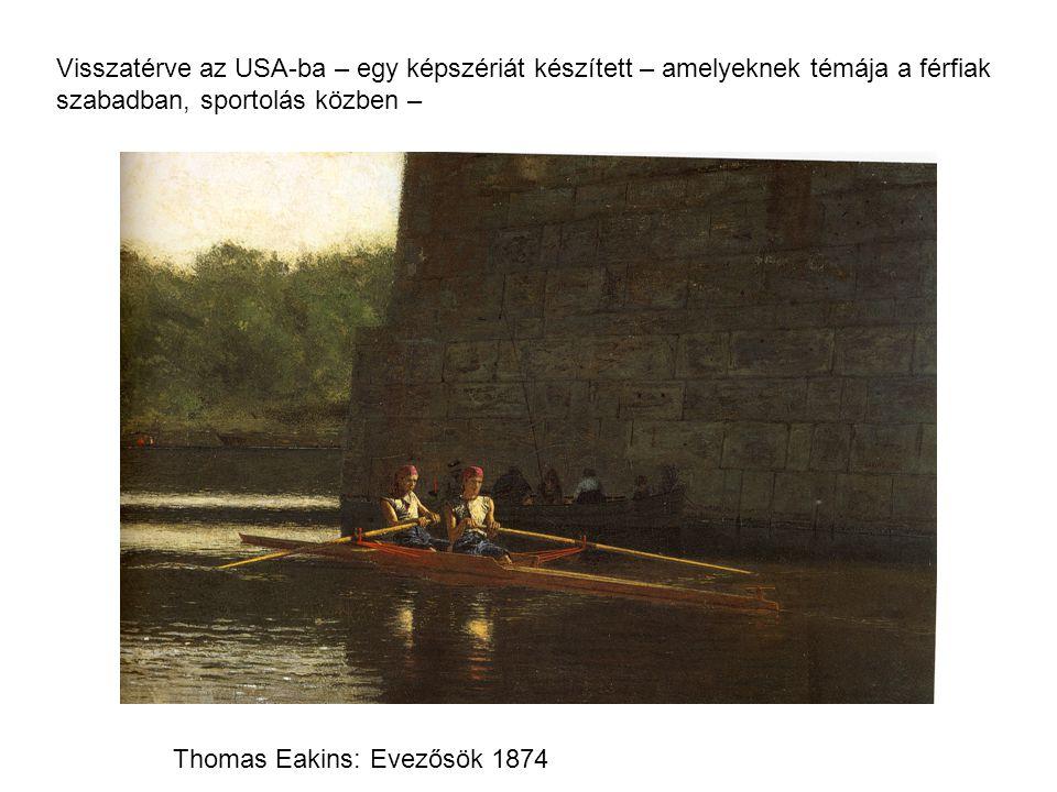 Visszatérve az USA-ba – egy képszériát készített – amelyeknek témája a férfiak szabadban, sportolás közben – Thomas Eakins: Evezősök 1874