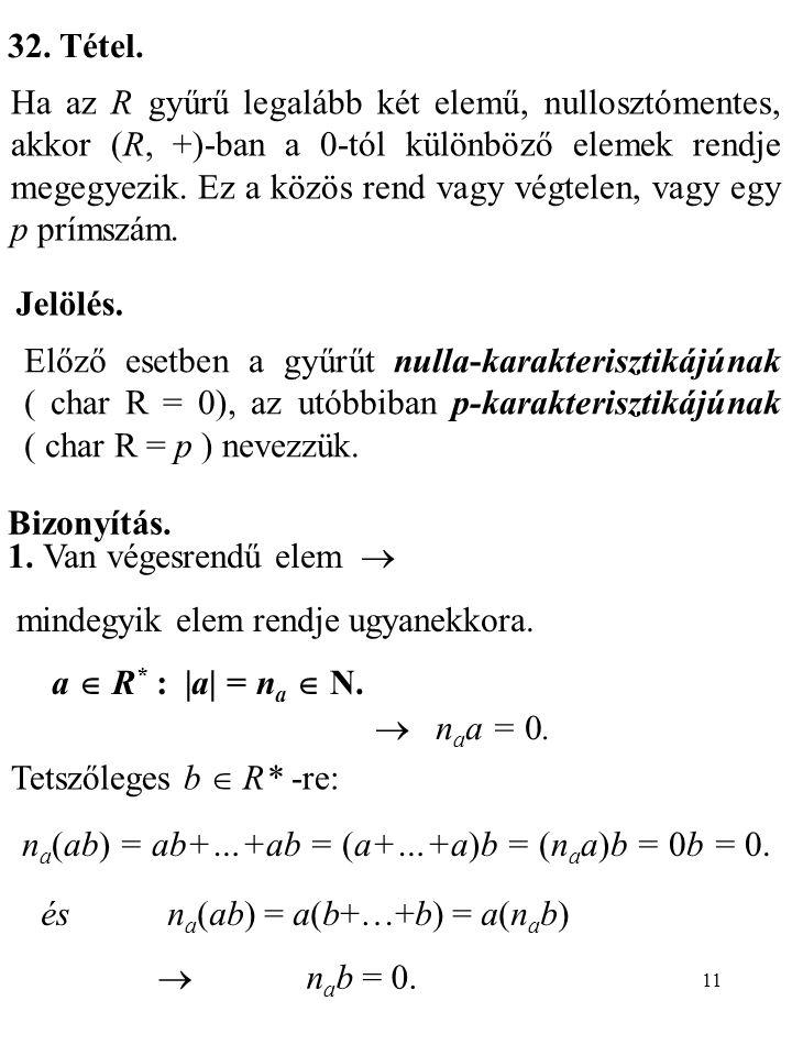 11 32. Tétel. Ha az R gyűrű legalább két elemű, nullosztómentes, akkor (R, +)-ban a 0-tól különböző elemek rendje megegyezik. Ez a közös rend vagy vég