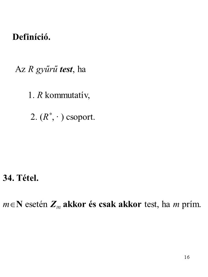 16 Definíció. Az R gyűrű test, ha 1. R kommutatív, 2. (R *, · ) csoport. 34. Tétel. m  N esetén Z m akkor és csak akkor test, ha m prím.