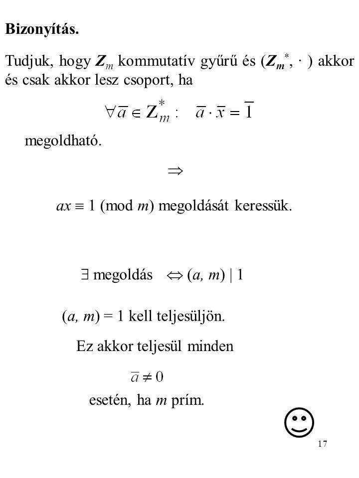 17 Bizonyítás. Tudjuk, hogy Z m kommutatív gyűrű és (Z m *, · ) akkor és csak akkor lesz csoport, ha megoldható.  ax  1 (mod m) megoldását keressük.