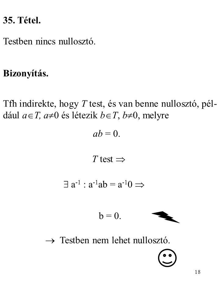 18 35. Tétel. Testben nincs nullosztó. Bizonyítás. Tfh indirekte, hogy T test, és van benne nullosztó, pél- dául a  T, a  0 és létezik b  T, b  0,