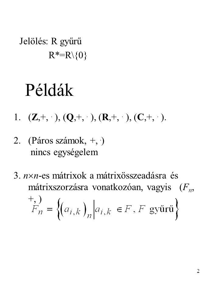 2 Jelölés: R gyűrű R*=R\{0} Példák 1.(Z,+,. ), (Q,+,. ), (R,+,. ), (C,+,. ). 2.(Páros számok, +,. ) nincs egységelem 3. n  n-es mátrixok a mátrixössz