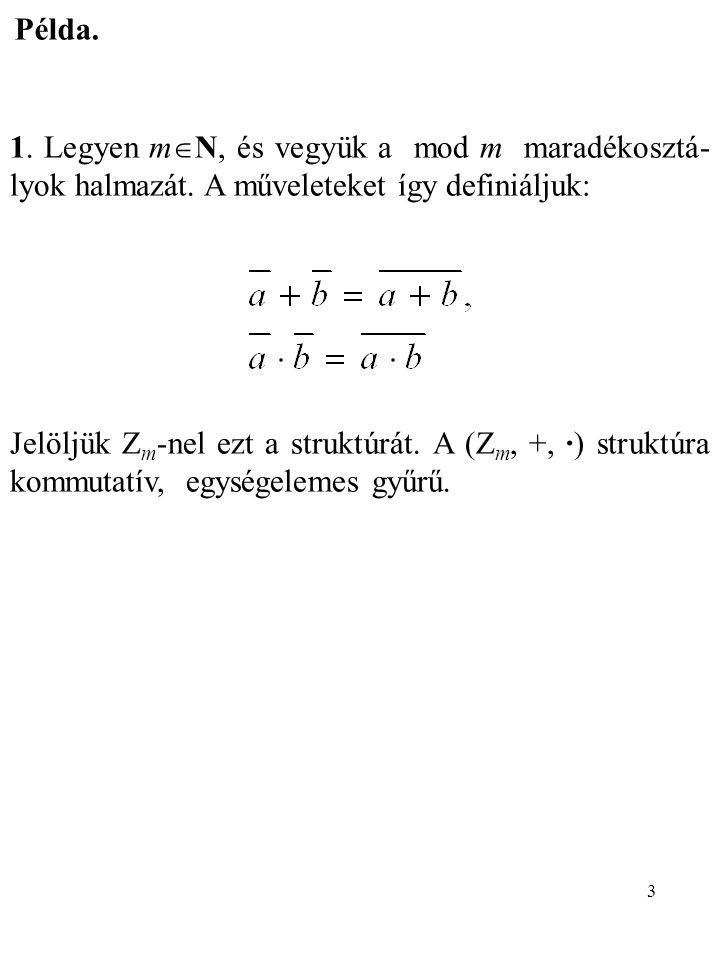3 Példa. 1. Legyen m  N, és vegyük a mod m maradékosztá- lyok halmazát. A műveleteket így definiáljuk: Jelöljük Z m -nel ezt a struktúrát. A (Z m, +,
