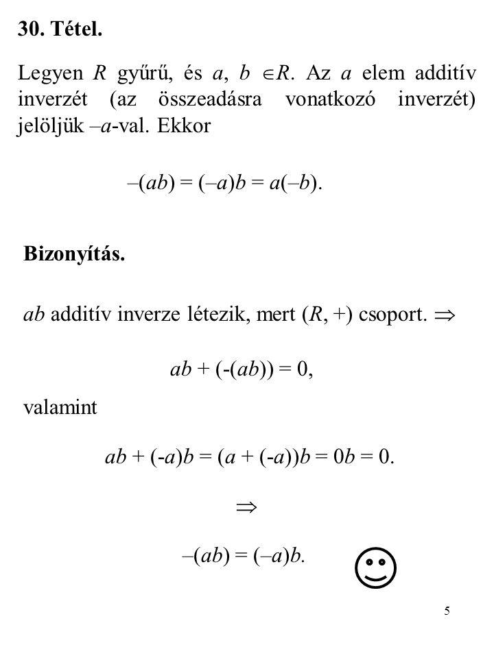 5 30. Tétel. Legyen R gyűrű, és a, b  R. Az a elem additív inverzét (az összeadásra vonatkozó inverzét) jelöljük –a-val. Ekkor –(ab) = (–a)b = a(–b).