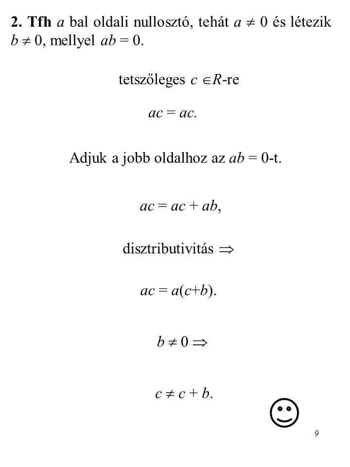 9 2. Tfh a bal oldali nullosztó, tehát a  0 és létezik b  0, mellyel ab = 0. ac = ac. tetszőleges c  R-re Adjuk a jobb oldalhoz az ab = 0-t. ac = a