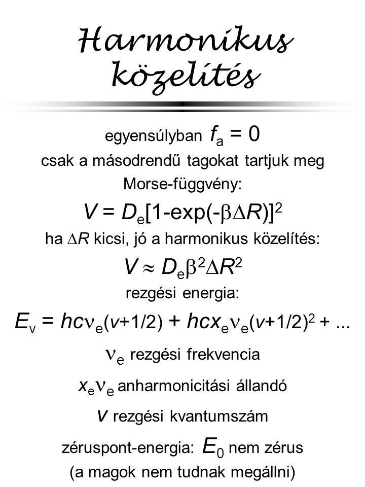 Harmonikus közelítés egyensúlyban f a = 0 csak a másodrendű tagokat tartjuk meg Morse-függvény: V = D e [1-exp(-  R)] 2 ha  R kicsi, jó a harmoniku