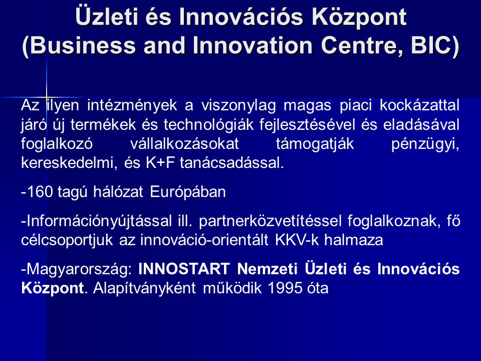 Üzleti és Innovációs Központ (Business and Innovation Centre, BIC) Az ilyen intézmények a viszonylag magas piaci kockázattal járó új termékek és techn