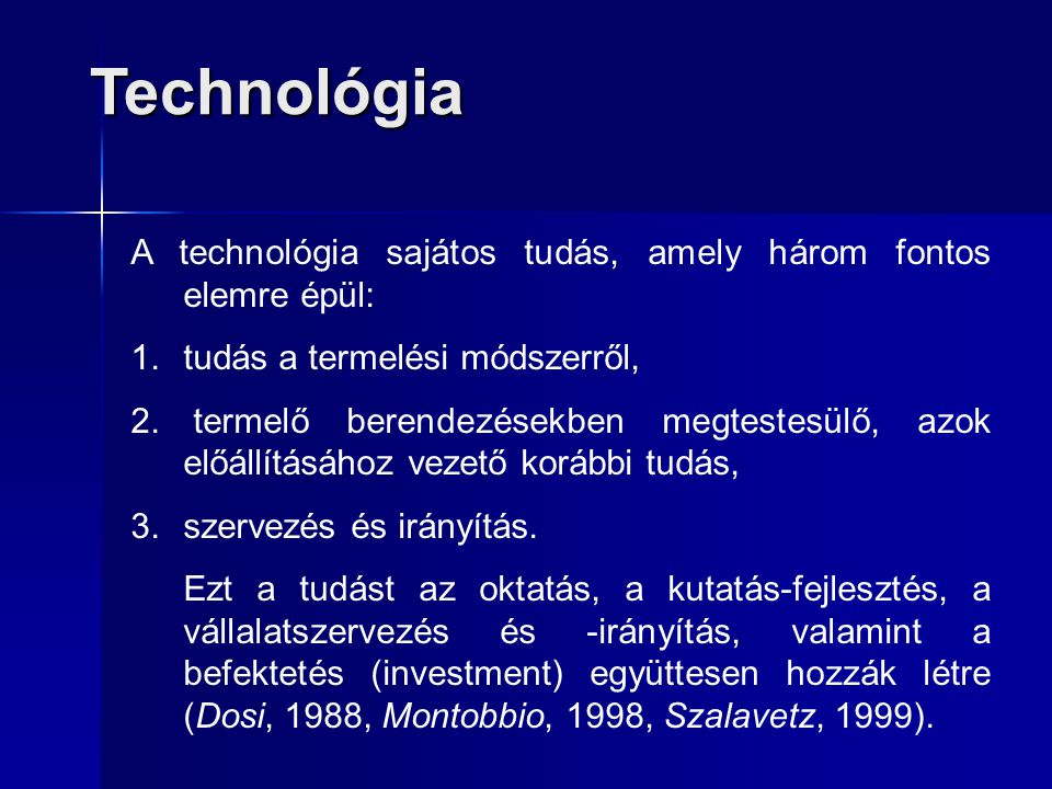 Technológia A technológia sajátos tudás, amely három fontos elemre épül: 1.tudás a termelési módszerről, 2. termelő berendezésekben megtestesülő, azok