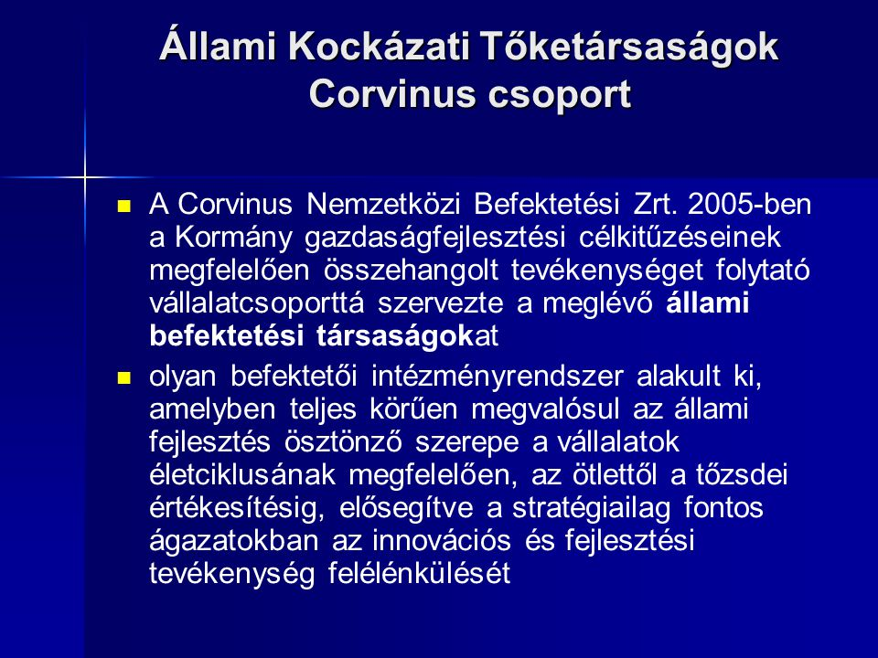 Állami Kockázati Tőketársaságok Corvinus csoport A Corvinus Nemzetközi Befektetési Zrt. 2005-ben a Kormány gazdaságfejlesztési célkitűzéseinek megfele
