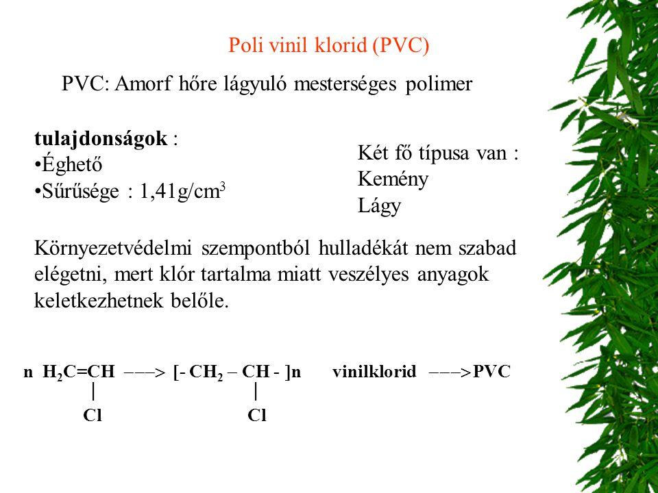 Poli vinil klorid (PVC) PVC: Amorf hőre lágyuló mesterséges polimer Két fő típusa van : Kemény Lágy tulajdonságok : Éghető Sűrűsége : 1,41g/cm 3 Körny