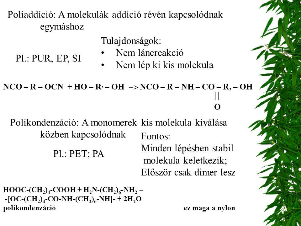 Poliaddíció: A molekulák addíció révén kapcsolódnak egymáshoz Tulajdonságok: Nem láncreakció Nem lép ki kis molekula Pl.: PUR, EP, SI Polikondenzáció: