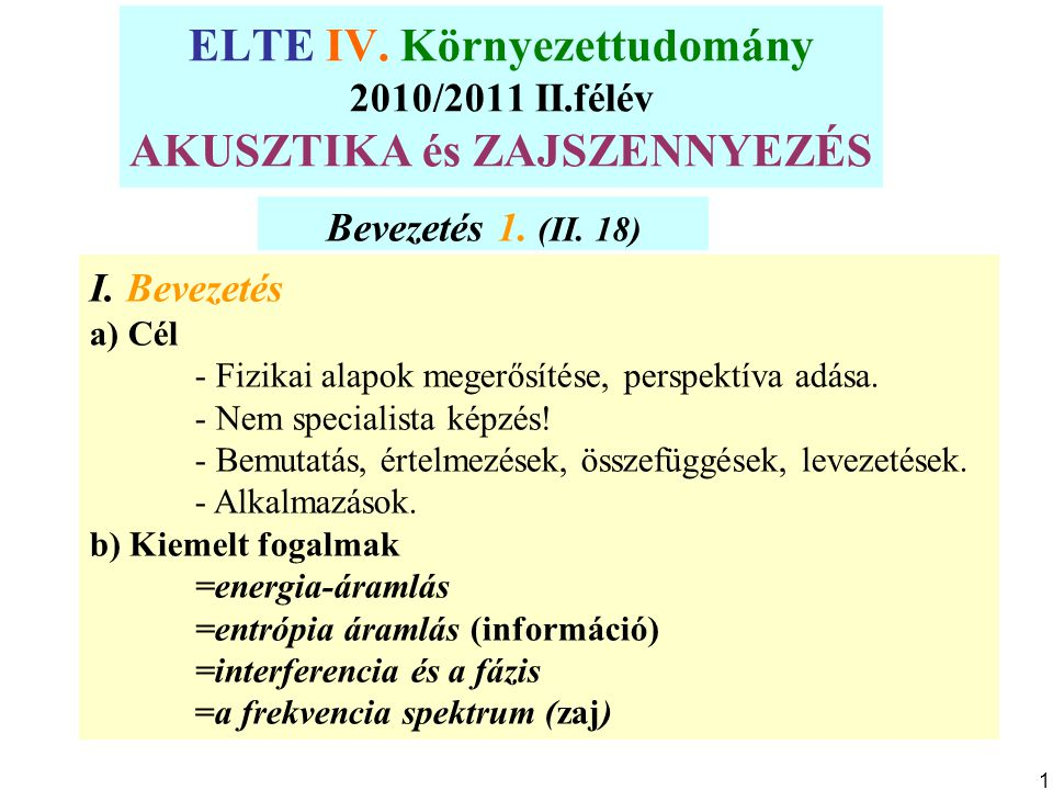 ELTE IV. Környezettudomány 2010/2011 II.félév AKUSZTIKA és ZAJSZENNYEZÉS Bevezetés 1. (II. 18) I. Bevezetés a) Cél - Fizikai alapok megerősítése, pers