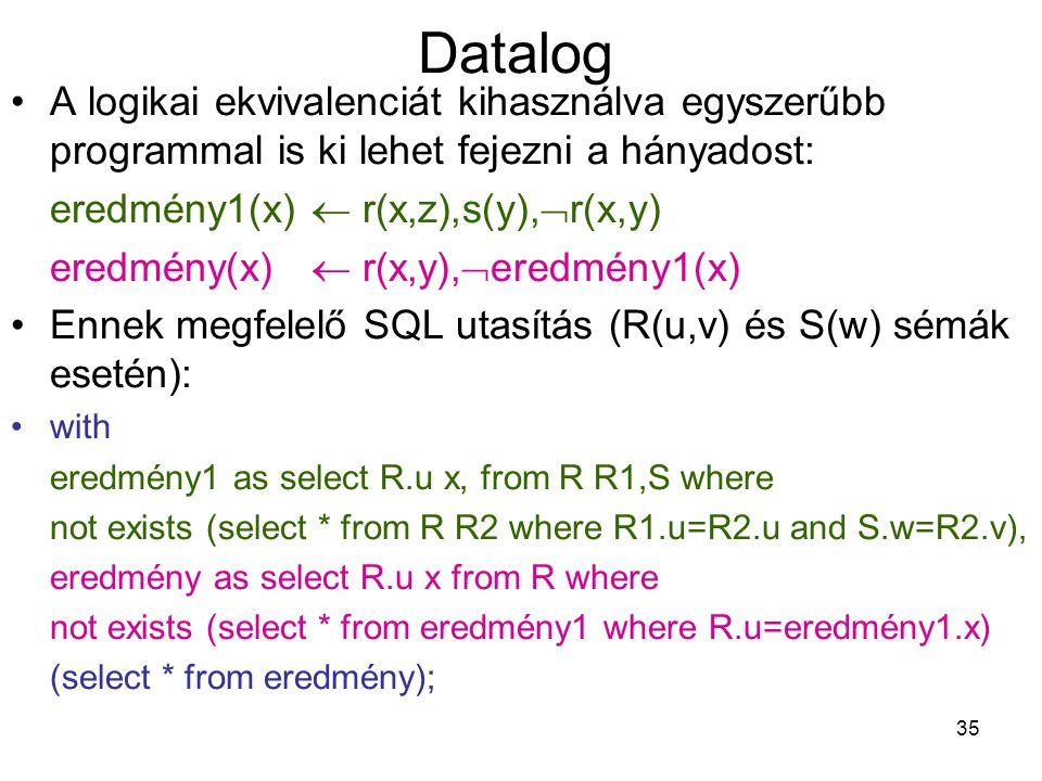 35 Datalog A logikai ekvivalenciát kihasználva egyszerűbb programmal is ki lehet fejezni a hányadost: eredmény1(x)  r(x,z),s(y),  r(x,y) eredmény(x)
