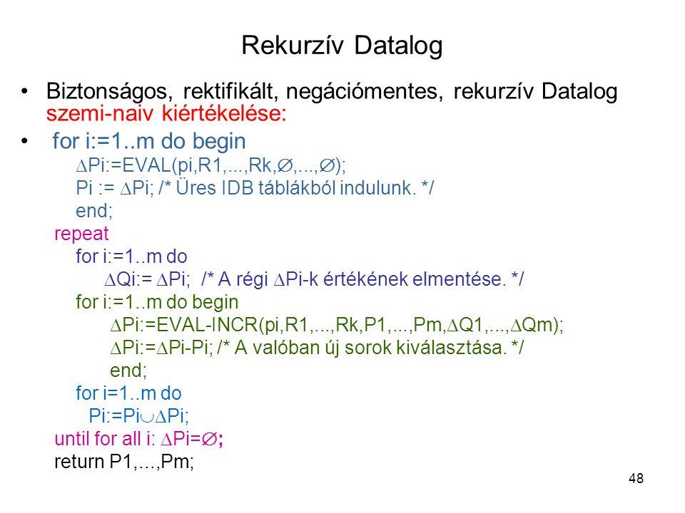 48 Rekurzív Datalog Biztonságos, rektifikált, negációmentes, rekurzív Datalog szemi-naiv kiértékelése: for i:=1..m do begin  Pi:=EVAL(pi,R1,...,Rk, 