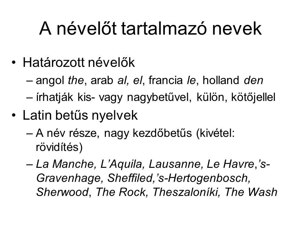 A névelőt tartalmazó nevek Határozott névelők –angol the, arab al, el, francia le, holland den –írhatják kis- vagy nagybetűvel, külön, kötőjellel Latin betűs nyelvek –A név része, nagy kezdőbetűs (kivétel: rövidítés) –La Manche, L'Aquila, Lausanne, Le Havre,'s- Gravenhage, Sheffiled,'s-Hertogenbosch, Sherwood, The Rock, Theszaloníki, The Wash