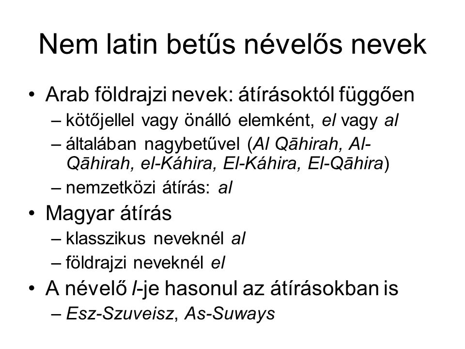 Nem latin betűs névelős nevek Arab földrajzi nevek: átírásoktól függően –kötőjellel vagy önálló elemként, el vagy al –általában nagybetűvel (Al Qāhirah, Al- Qāhirah, el-Káhira, El-Káhira, El-Qāhira) –nemzetközi átírás: al Magyar átírás –klasszikus neveknél al –földrajzi neveknél el A névelő l-je hasonul az átírásokban is –Esz-Szuveisz, As-Suways