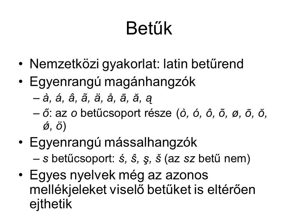 Betűk Nemzetközi gyakorlat: latin betűrend Egyenrangú magánhangzók –à, á, â, ã, ä, å, ā, ă, ą –ő: az o betűcsoport része (ò, ó, ô, õ, ø, ō, ŏ, ǿ, ö) Egyenrangú mássalhangzók –s betűcsoport: ś, ŝ, ş, š (az sz betű nem) Egyes nyelvek még az azonos mellékjeleket viselő betűket is eltérően ejthetik
