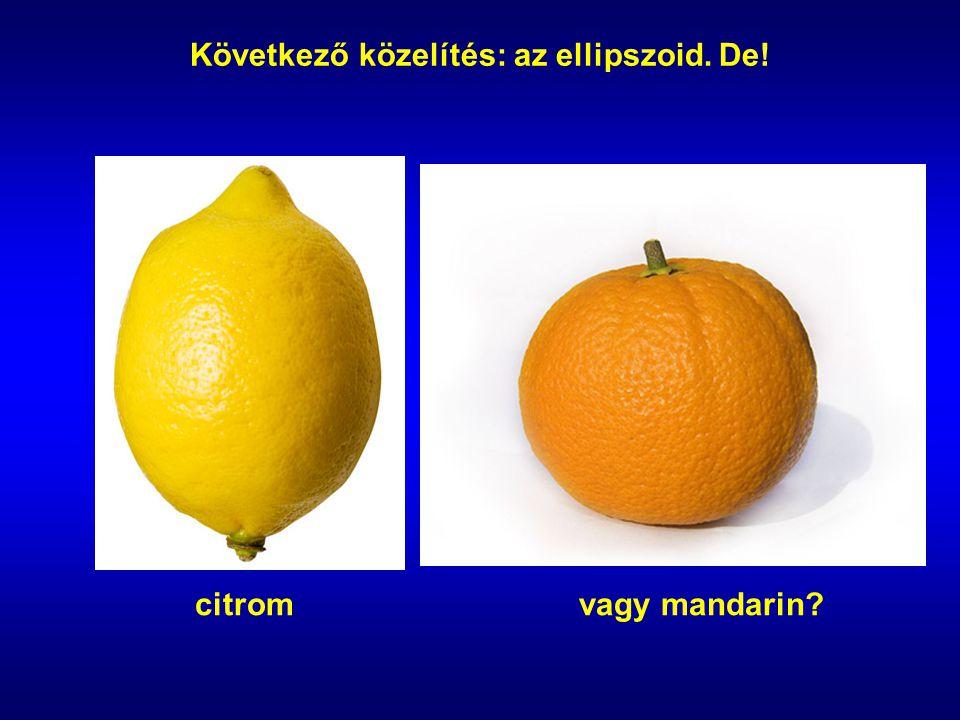 citromvagy mandarin? Következő közelítés: az ellipszoid. De!