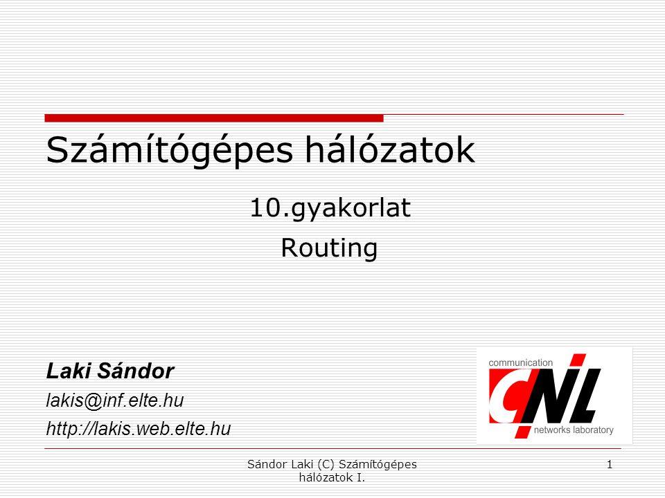 Sándor Laki (C) Számítógépes hálózatok I. 1 Számítógépes hálózatok 10.gyakorlat Routing Laki Sándor lakis@inf.elte.hu http://lakis.web.elte.hu