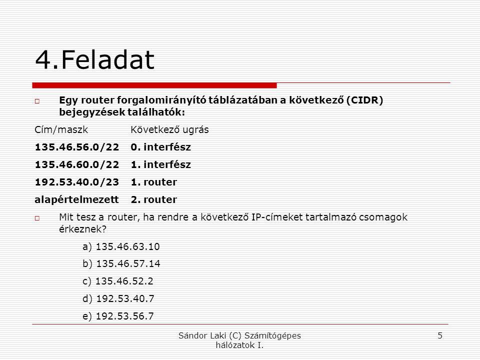 4.Feladat  Egy router forgalomirányító táblázatában a következő (CIDR) bejegyzések találhatók: Cím/maszk Következő ugrás 135.46.56.0/22 0. interfész