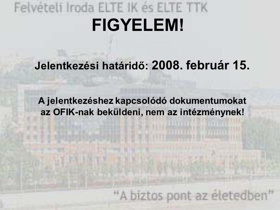 FIGYELEM! Jelentkezési határidő: 2008. február 15. A jelentkezéshez kapcsolódó dokumentumokat az OFIK-nak beküldeni, nem az intézménynek!