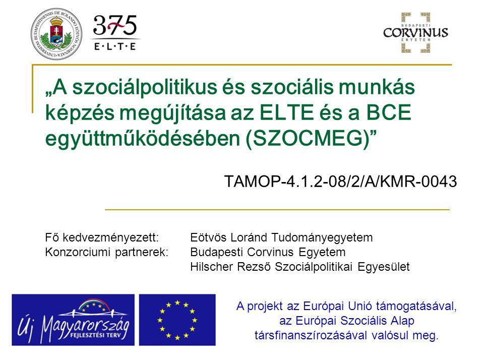 """""""A szociálpolitikus és szociális munkás képzés megújítása az ELTE és a BCE együttműködésében (SZOCMEG)"""" TAMOP-4.1.2-08/2/A/KMR-0043 A projekt az Európ"""