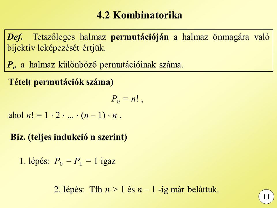 11 1. lépés: P 0 = P 1 = 1 igaz Tétel( permutációk száma) P n = n!, ahol n! = 1  2 ...  (n – 1)  n. Def. Tetszőleges halmaz permutációján a halmaz