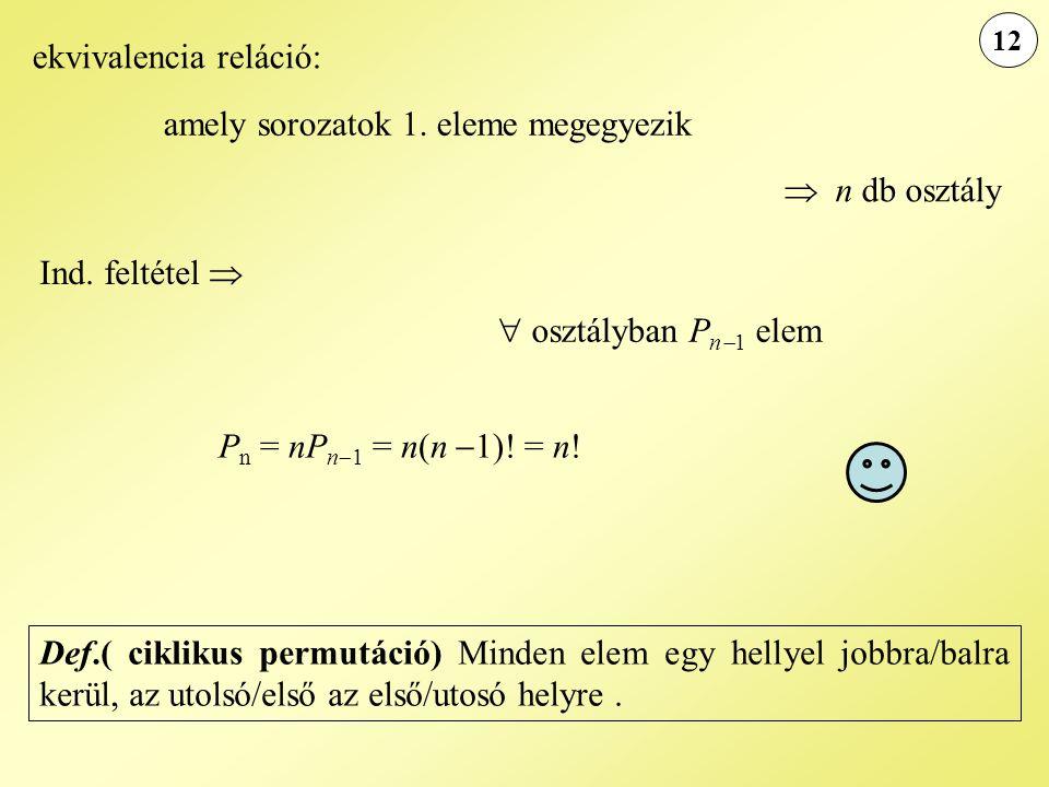 12 Ind. feltétel   osztályban P n  1 elem P n = nP n  1 = n(n  1)! = n! ekvivalencia reláció: amely sorozatok 1. eleme megegyezik  n db osztály